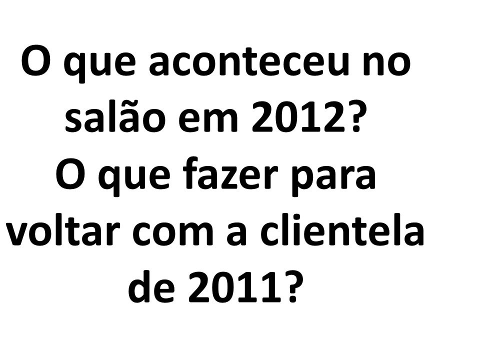 O que aconteceu no salão em 2012? O que fazer para voltar com a clientela de 2011?