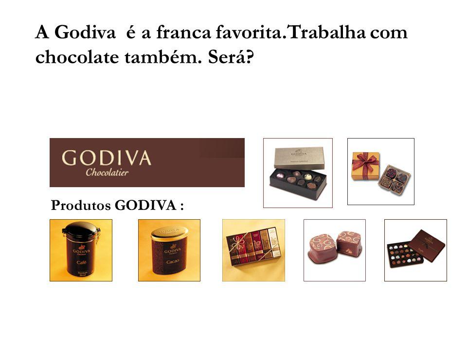 A Godiva é a franca favorita.Trabalha com chocolate também. Será? Produtos GODIVA :