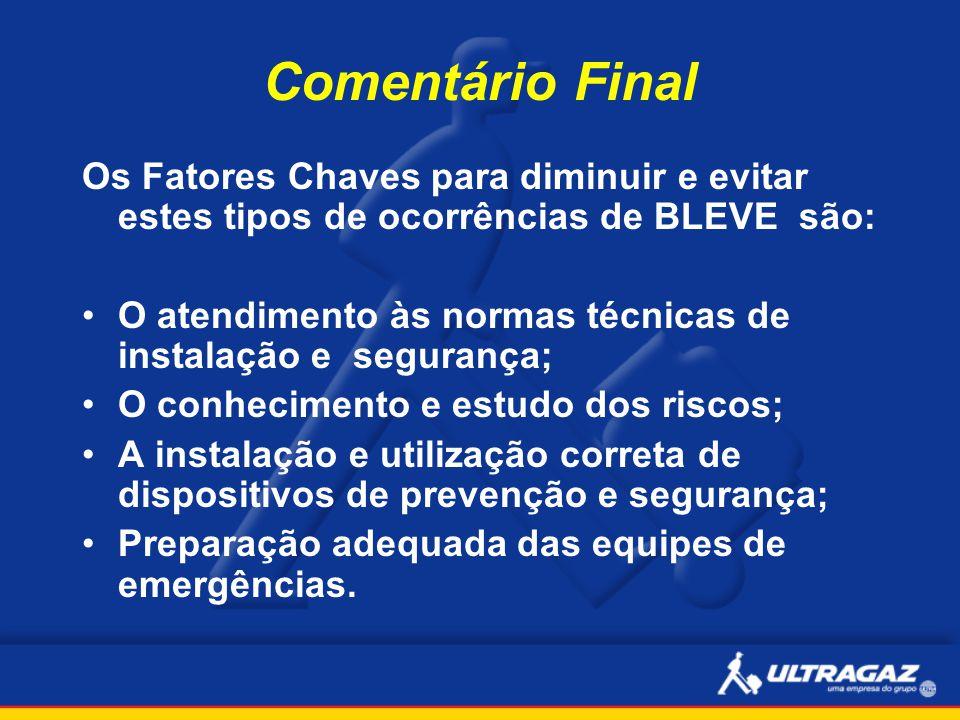 Comentário Final Os Fatores Chaves para diminuir e evitar estes tipos de ocorrências de BLEVE são: O atendimento às normas técnicas de instalação e se