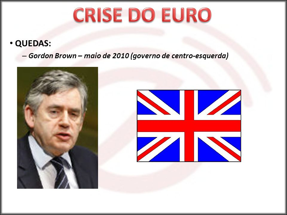 QUEDAS: – Gordon Brown – maio de 2010 (governo de centro-esquerda)