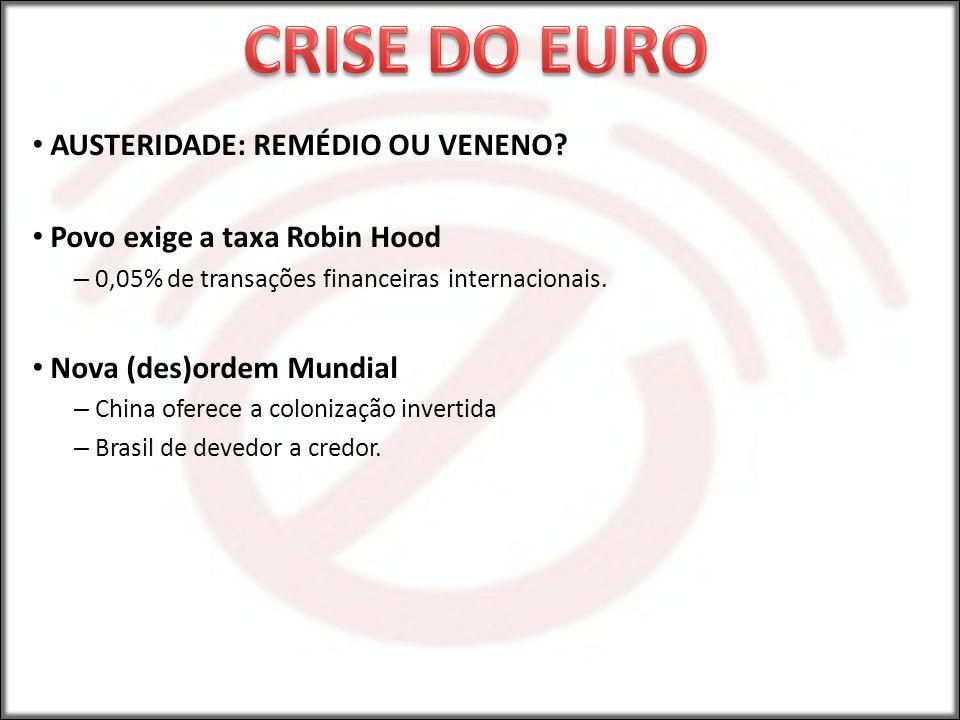 AUSTERIDADE: REMÉDIO OU VENENO? Povo exige a taxa Robin Hood – 0,05% de transações financeiras internacionais. Nova (des)ordem Mundial – China oferece