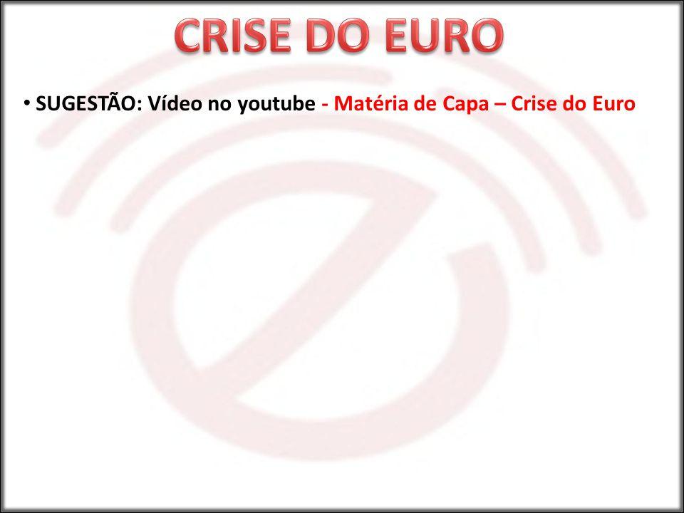 SUGESTÃO: Vídeo no youtube - Matéria de Capa – Crise do Euro
