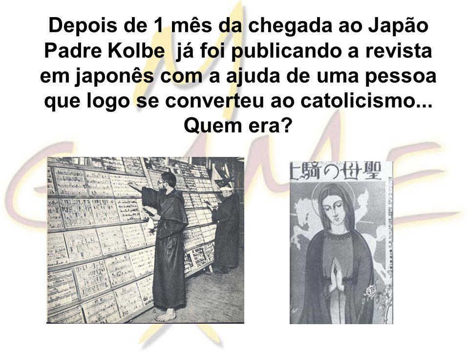 Depois de 1 mês da chegada ao Japão Padre Kolbe já foi publicando a revista em japonês com a ajuda de uma pessoa que logo se converteu ao catolicismo...