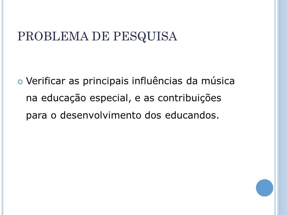 PROBLEMA DE PESQUISA Verificar as principais influências da música na educação especial, e as contribuições para o desenvolvimento dos educandos.