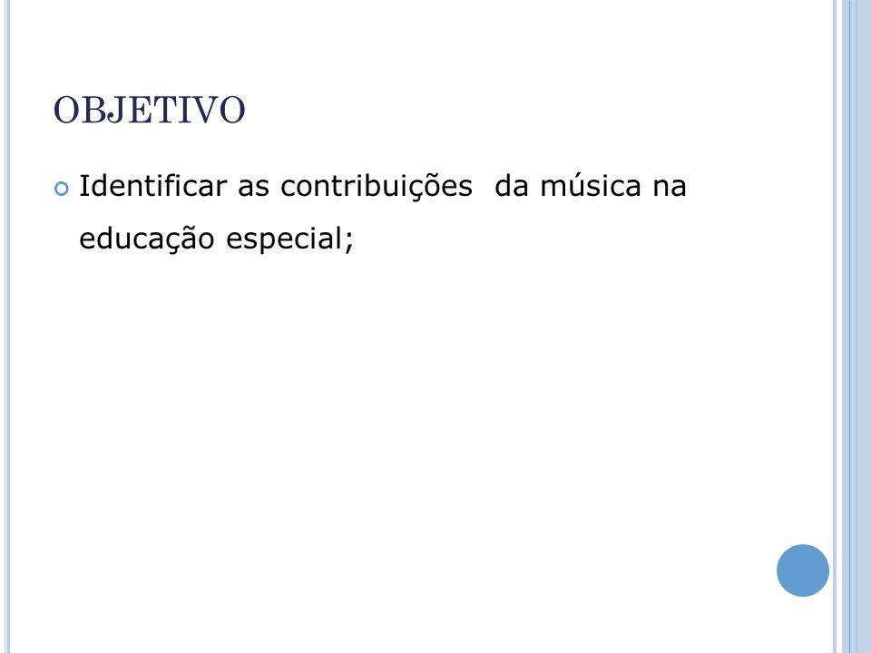 OBJETIVO Identificar as contribuições da música na educação especial;