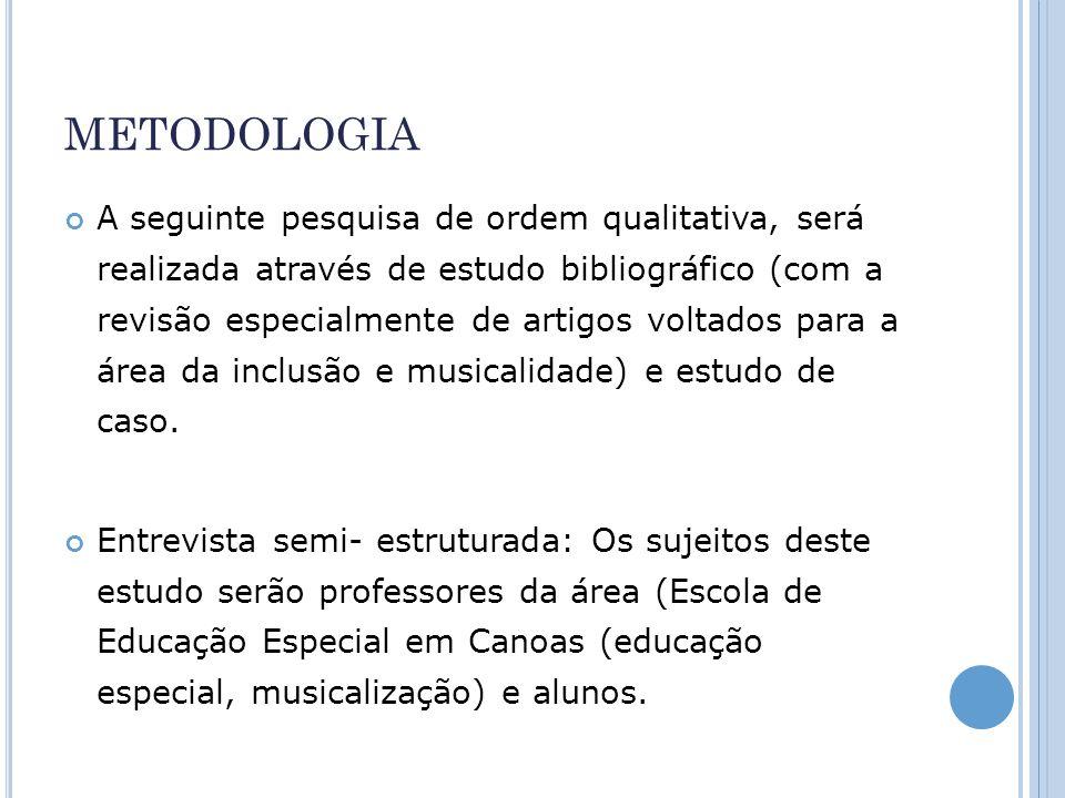 METODOLOGIA A seguinte pesquisa de ordem qualitativa, será realizada através de estudo bibliográfico (com a revisão especialmente de artigos voltados para a área da inclusão e musicalidade) e estudo de caso.
