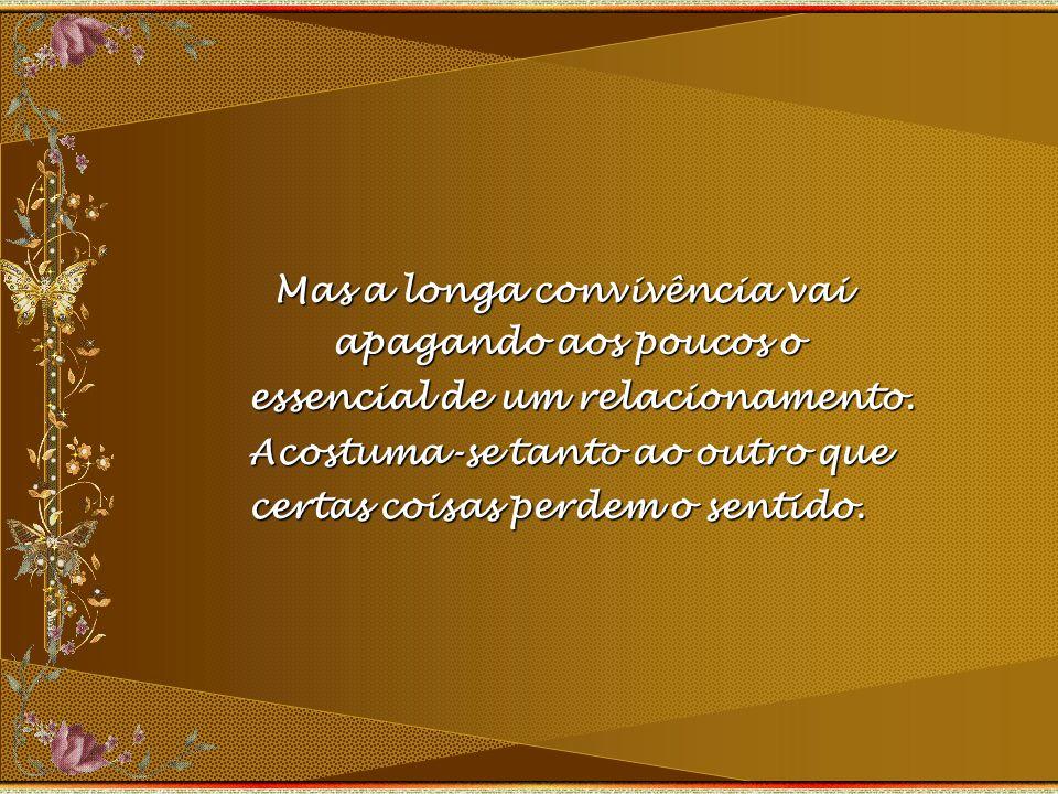 Mas a longa convivência vai Mas a longa convivência vai apagando aos poucos o apagando aos poucos o essencial de um relacionamento.