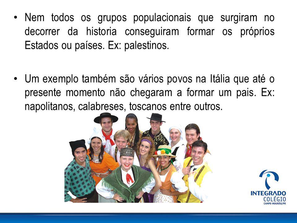 Nem todos os grupos populacionais que surgiram no decorrer da historia conseguiram formar os próprios Estados ou países. Ex: palestinos. Um exemplo ta