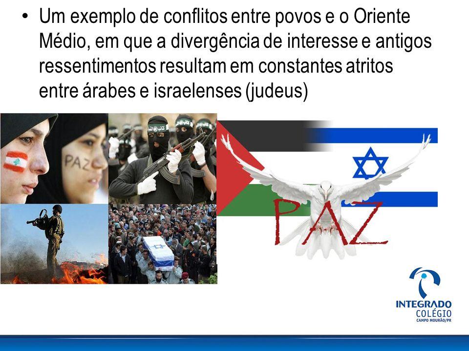 Um exemplo de conflitos entre povos e o Oriente Médio, em que a divergência de interesse e antigos ressentimentos resultam em constantes atritos entre
