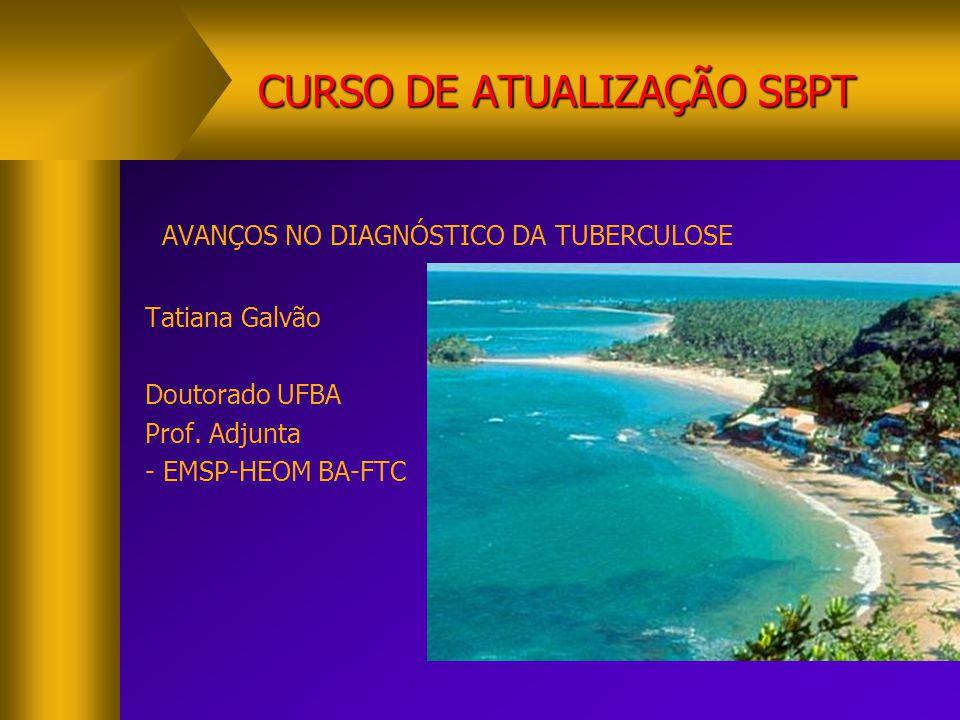 CURSO DE ATUALIZAÇÃO SBPT AVANÇOS NO DIAGNÓSTICO DA TUBERCULOSE Tatiana Galvão Doutorado UFBA Prof. Adjunta - EMSP-HEOM BA-FTC