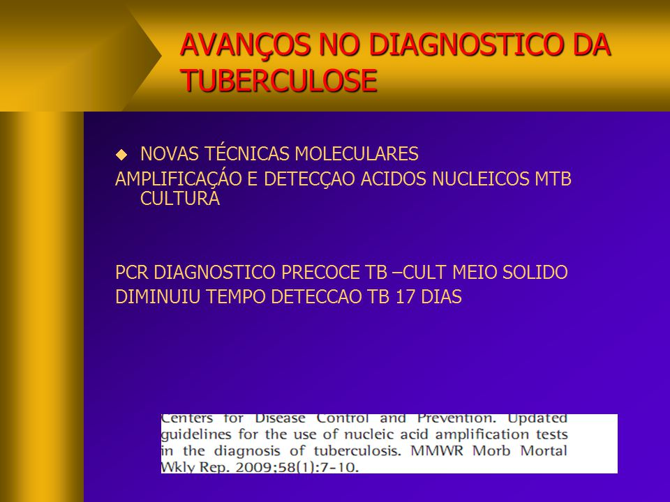 AVANÇOS NO DIAGNOSTICO DA TUBERCULOSE  NOVAS TÉCNICAS MOLECULARES AMPLIFICAÇÁO E DETECÇAO ACIDOS NUCLEICOS MTB CULTURA PCR DIAGNOSTICO PRECOCE TB –CU