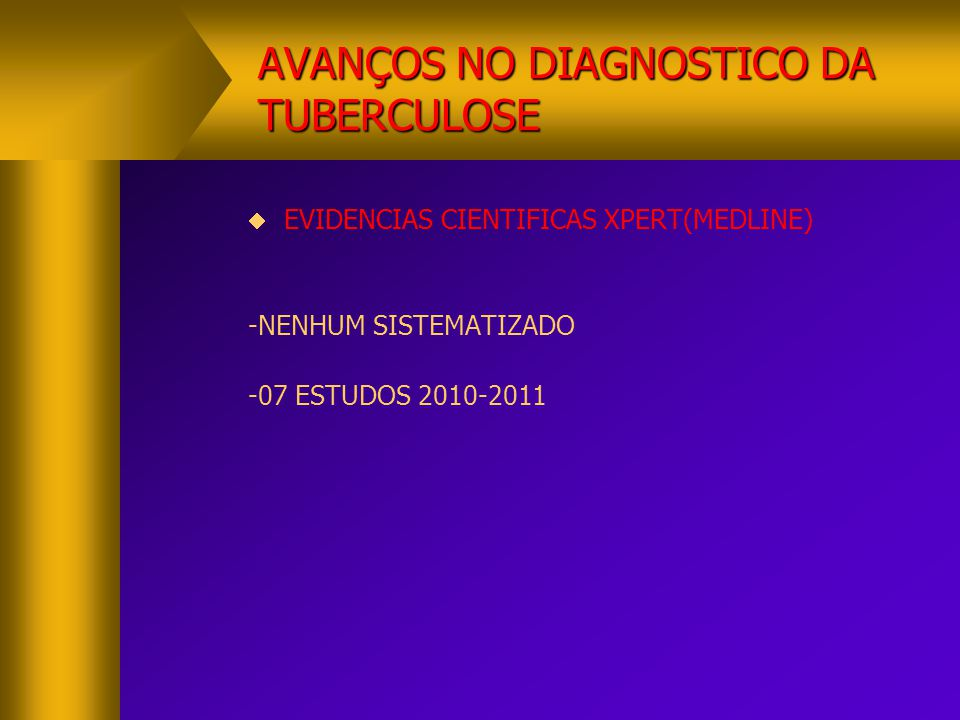 AVANÇOS NO DIAGNOSTICO DA TUBERCULOSE  EVIDENCIAS CIENTIFICAS XPERT(MEDLINE) -NENHUM SISTEMATIZADO -07 ESTUDOS 2010-2011