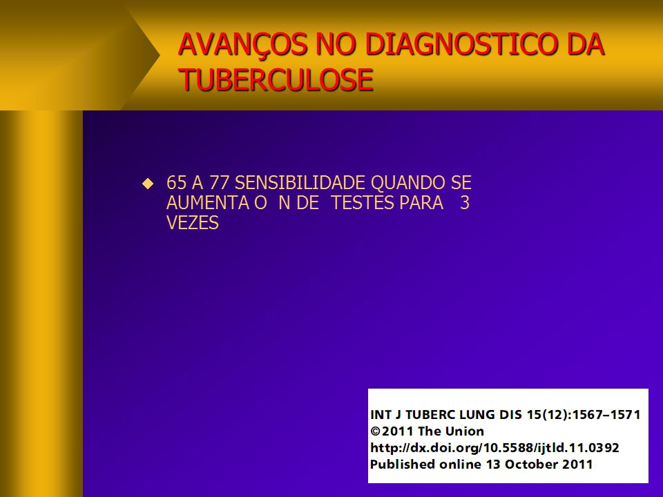 AVANÇOS NO DIAGNOSTICO DA TUBERCULOSE  XPERT MTB/RIF  VANTAGENS  ESPECIFICIDADE DE 97 A 100 %  RESULTADO 2 HORAS  DESVANTAGENS  CUSTO ALTO