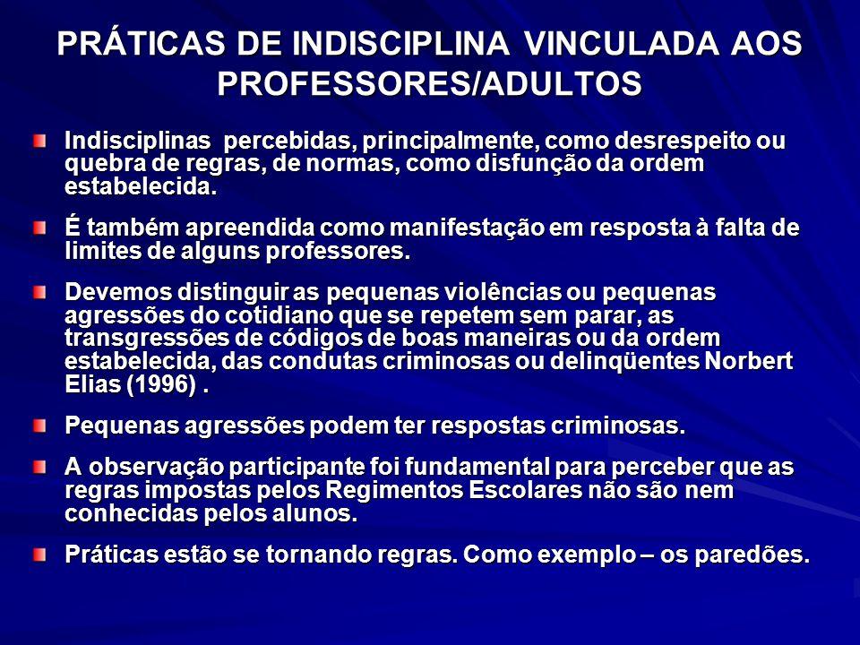 PRÁTICAS DE INDISCIPLINA VINCULADA AOS PROFESSORES/ADULTOS Indisciplinas percebidas, principalmente, como desrespeito ou quebra de regras, de normas, como disfunção da ordem estabelecida.