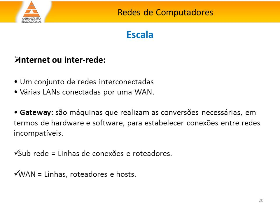 Redes de Computadores 20 Escala  Internet ou inter-rede: Um conjunto de redes interconectadas Várias LANs conectadas por uma WAN. Gateway: são máquin