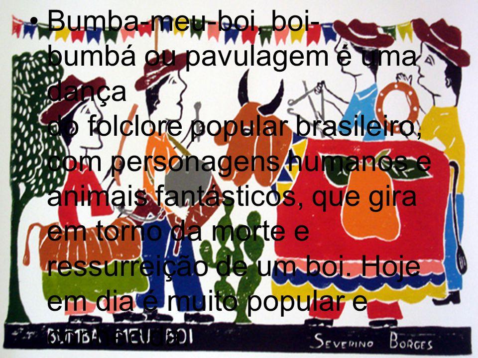 Bumba-meu-boi, boi- bumbá ou pavulagem é uma dança do folclore popular brasileiro, com personagens humanos e animais fantásticos, que gira em torno da