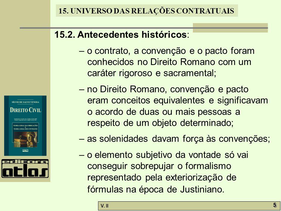 V. II 5 5 15. UNIVERSO DAS RELAÇÕES CONTRATUAIS 15.2. Antecedentes históricos: – o contrato, a convenção e o pacto foram conhecidos no Direito Romano