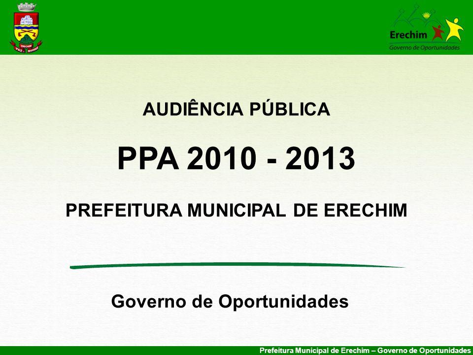 Prefeitura Municipal de Erechim – Governo de Oportunidades AUDIÊNCIA PÚBLICA PPA 2010 - 2013 PREFEITURA MUNICIPAL DE ERECHIM Governo de Oportunidades