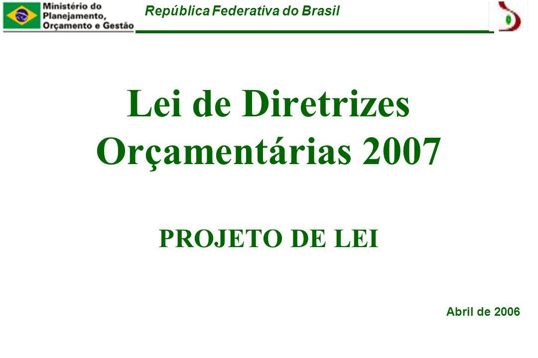 República Federativa do Brasil Lei de Diretrizes Orçamentárias 2007 PROJETO DE LEI Abril de 2006
