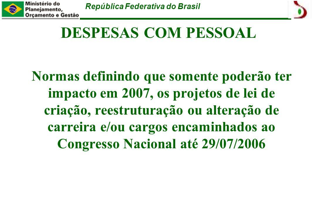 República Federativa do Brasil DESPESAS COM PESSOAL Normas definindo que somente poderão ter impacto em 2007, os projetos de lei de criação, reestruturação ou alteração de carreira e/ou cargos encaminhados ao Congresso Nacional até 29/07/2006