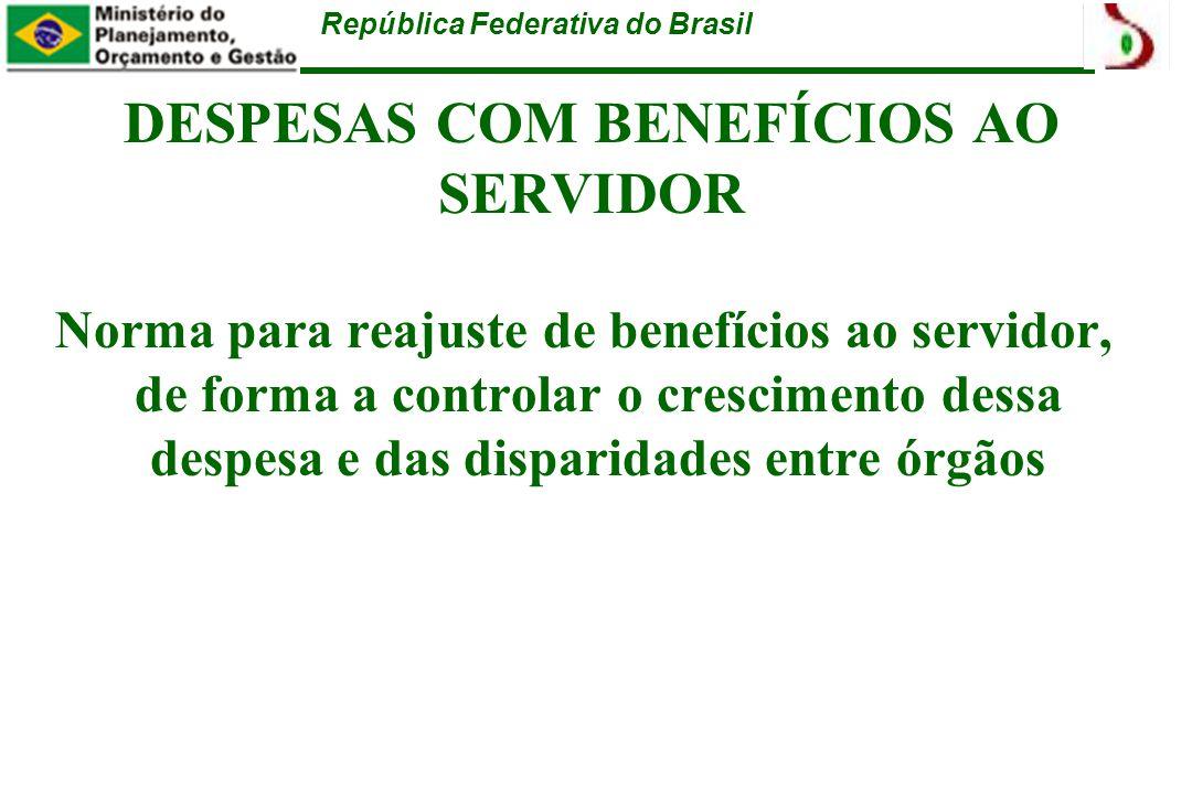 República Federativa do Brasil DESPESAS COM BENEFÍCIOS AO SERVIDOR Norma para reajuste de benefícios ao servidor, de forma a controlar o crescimento dessa despesa e das disparidades entre órgãos