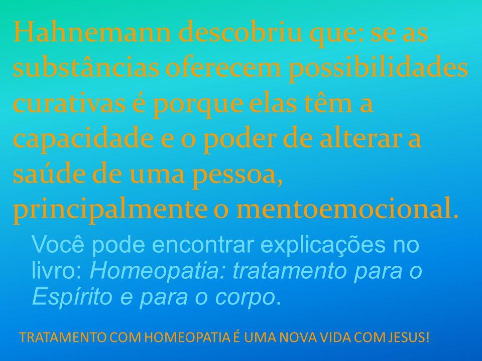 TRATAMENTO COM HOMEOPATIA É UMA NOVA VIDA COM JESUS! Hahnemann descobriu que: se as substâncias oferecem possibilidades curativas é porque elas têm a