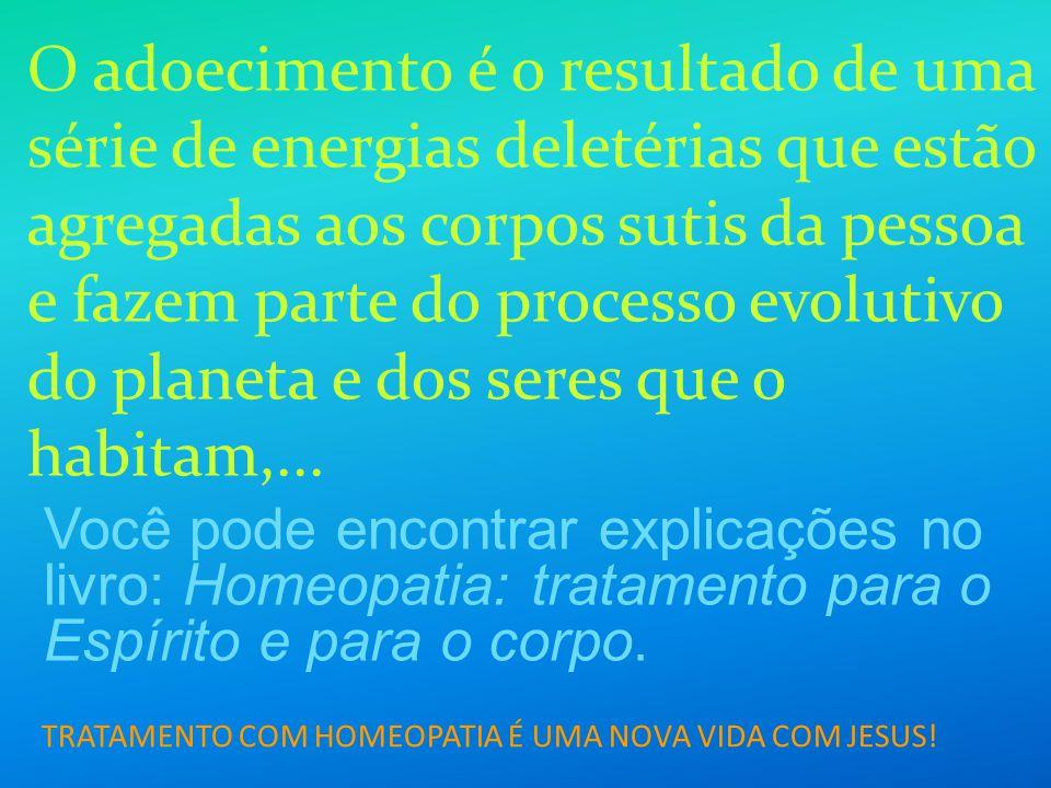 TRATAMENTO COM HOMEOPATIA É UMA NOVA VIDA COM JESUS! O adoecimento é o resultado de uma série de energias deletérias que estão agregadas aos corpos su