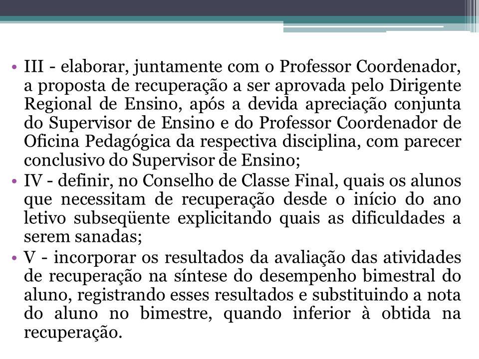 III - elaborar, juntamente com o Professor Coordenador, a proposta de recuperação a ser aprovada pelo Dirigente Regional de Ensino, após a devida apre