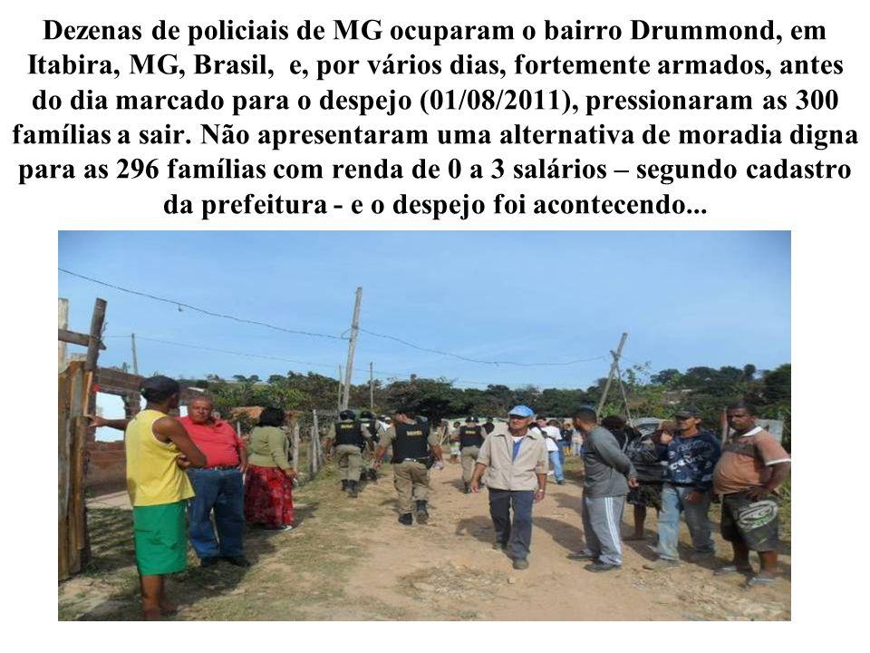 Dezenas de policiais de MG ocuparam o bairro Drummond, em Itabira, MG, Brasil, e, por vários dias, fortemente armados, antes do dia marcado para o despejo (01/08/2011), pressionaram as 300 famílias a sair.