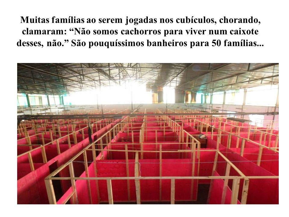 Muitas famílias ao serem jogadas nos cubículos, chorando, clamaram: Não somos cachorros para viver num caixote desses, não. São pouquíssimos banheiros para 50 famílias...
