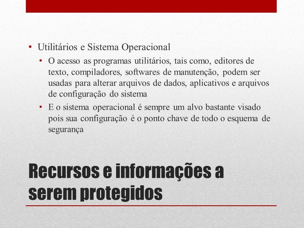 Recursos e informações a serem protegidos Utilitários e Sistema Operacional O acesso as programas utilitários, tais como, editores de texto, compilado