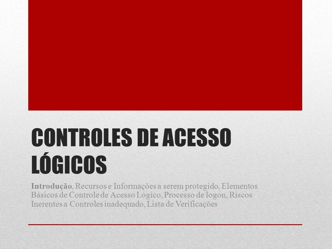 CONTROLES DE ACESSO LÓGICOS Introdução, Recursos e Informações a serem protegido, Elementos Básicos de Controle de Acesso Lógico, Processo de logon, R