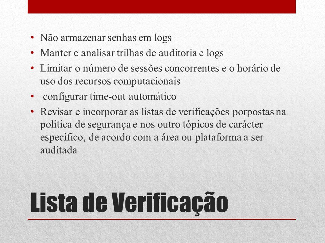 Lista de Verificação Não armazenar senhas em logs Manter e analisar trilhas de auditoria e logs Limitar o número de sessões concorrentes e o horário d