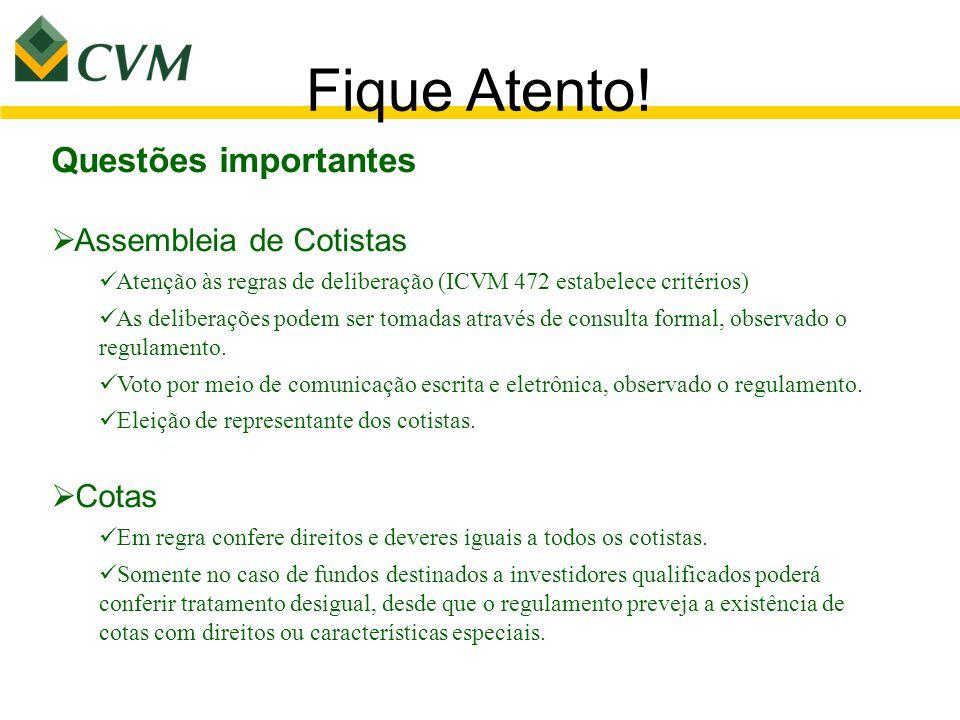 Fique Atento! Questões importantes  Assembleia de Cotistas Atenção às regras de deliberação (ICVM 472 estabelece critérios) As deliberações podem ser