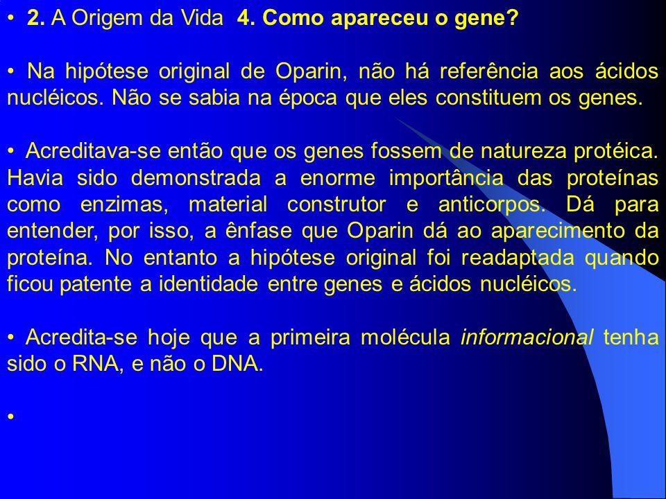 2. A Origem da Vida 4. Como apareceu o gene? Na hipótese original de Oparin, não há referência aos ácidos nucléicos. Não se sabia na época que eles co