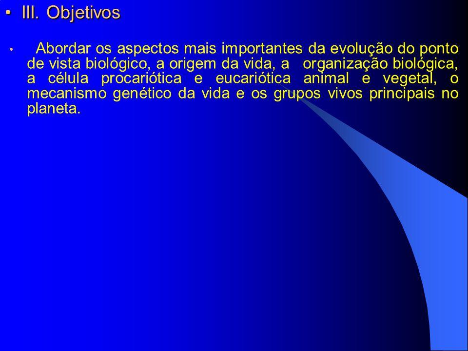 III. Objetivos III. Objetivos Abordar os aspectos mais importantes da evolução do ponto de vista biológico, a origem da vida, a organização biológica,