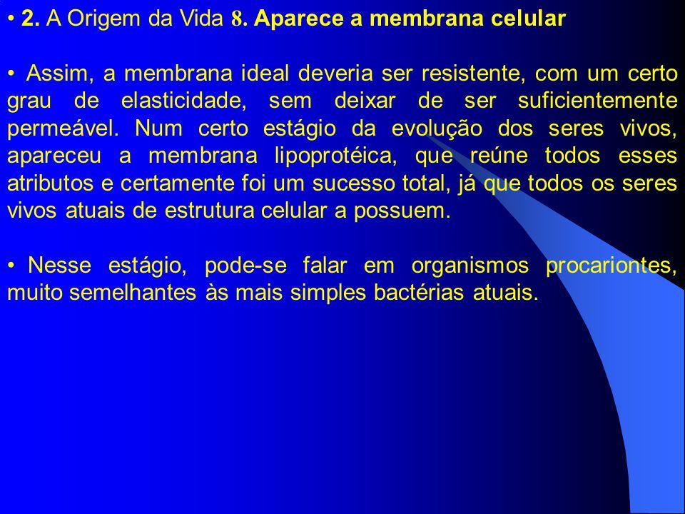 2. A Origem da Vida 8. Aparece a membrana celular Assim, a membrana ideal deveria ser resistente, com um certo grau de elasticidade, sem deixar de ser