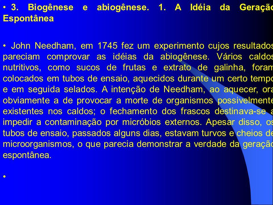 3. Biogênese e abiogênese. 1. A Idéia da Geração Espontânea John Needham, em 1745 fez um experimento cujos resultados pareciam comprovar as idéias da
