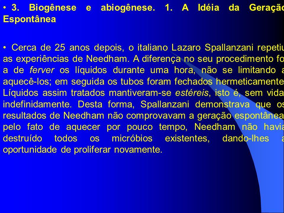 3. Biogênese e abiogênese. 1. A Idéia da Geração Espontânea Cerca de 25 anos depois, o italiano Lazaro Spallanzani repetiu as experiências de Needham.
