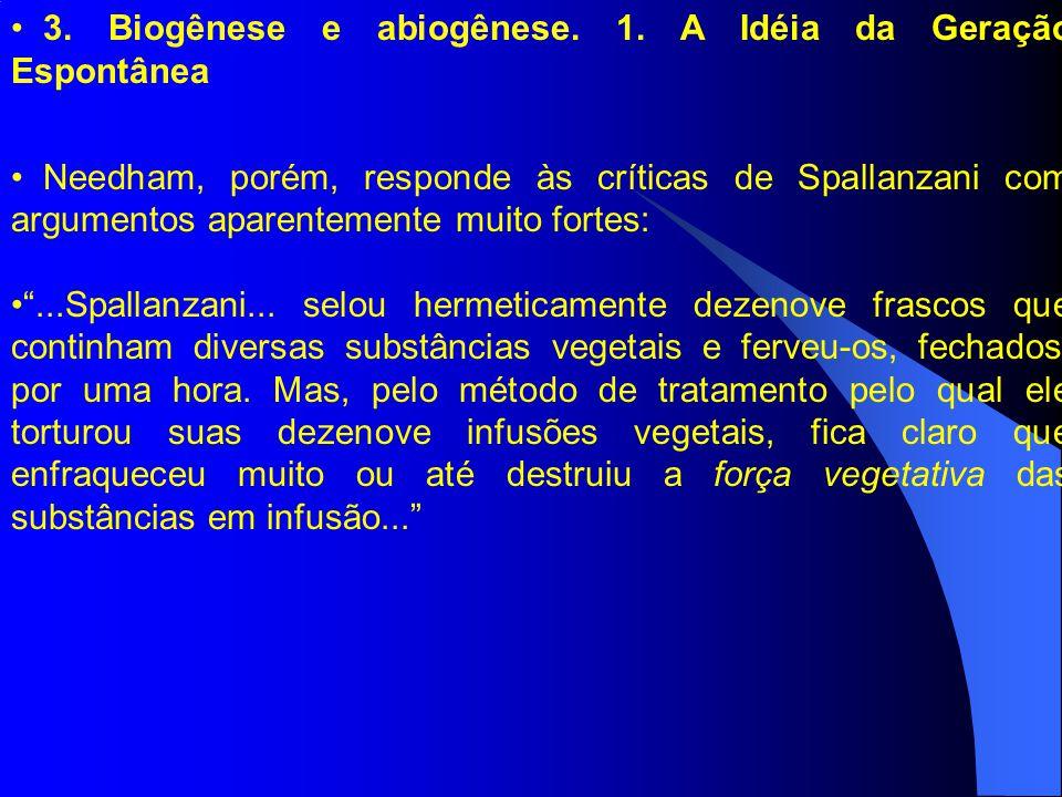 3. Biogênese e abiogênese. 1. A Idéia da Geração Espontânea Needham, porém, responde às críticas de Spallanzani com argumentos aparentemente muito for