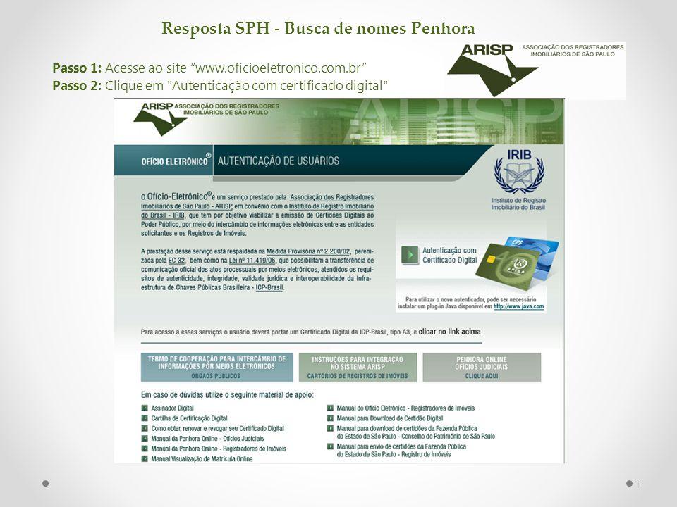 Resposta SPH - Busca de nomes Penhora Passo 1: Acesse ao site www.oficioeletronico.com.br Passo 2: Clique em Autenticação com certificado digital 1