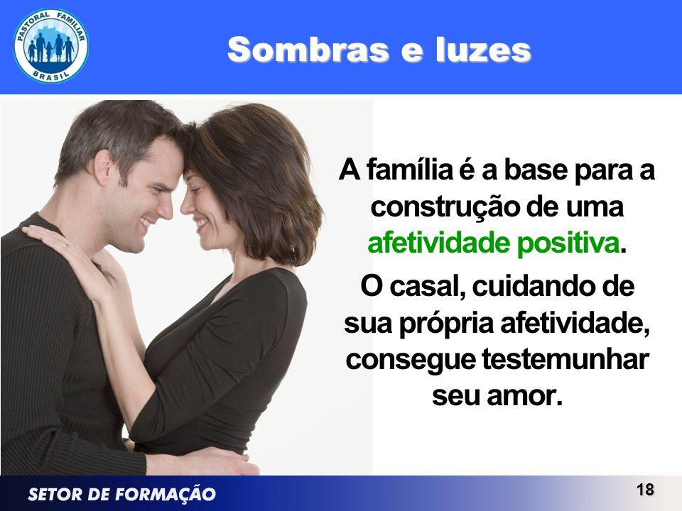 Sombras e luzes A família é a base para a construção de uma afetividade positiva. O casal, cuidando de sua própria afetividade, consegue testemunhar s