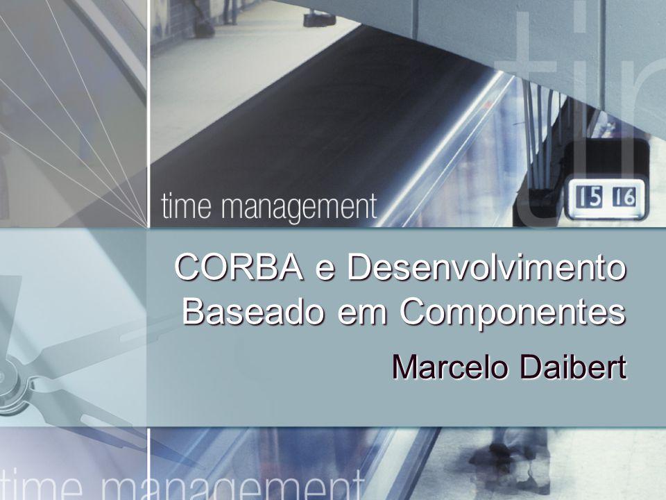 CORBA e Desenvolvimento Baseado em Componentes Marcelo Daibert