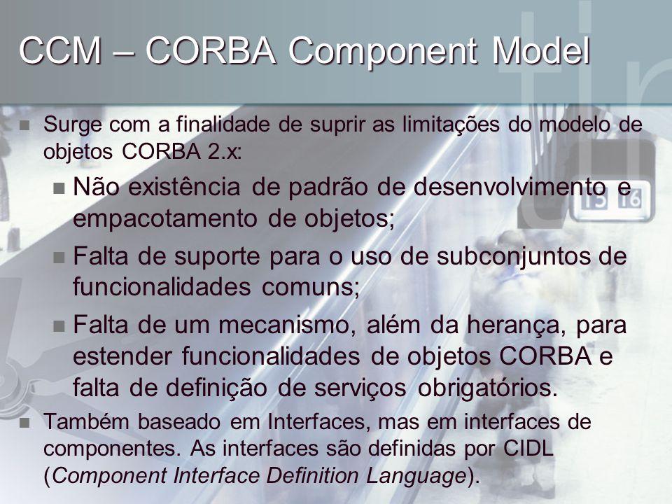 CCM – CORBA Component Model Surge com a finalidade de suprir as limitações do modelo de objetos CORBA 2.x: Não existência de padrão de desenvolvimento