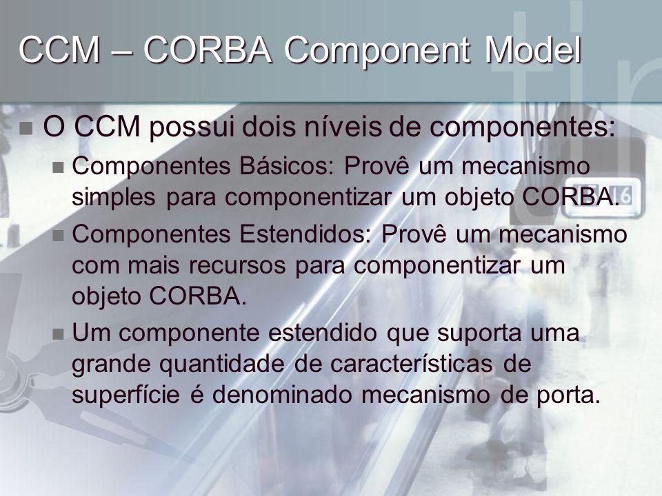 CCM – CORBA Component Model O CCM possui dois níveis de componentes: Componentes Básicos: Provê um mecanismo simples para componentizar um objeto CORB