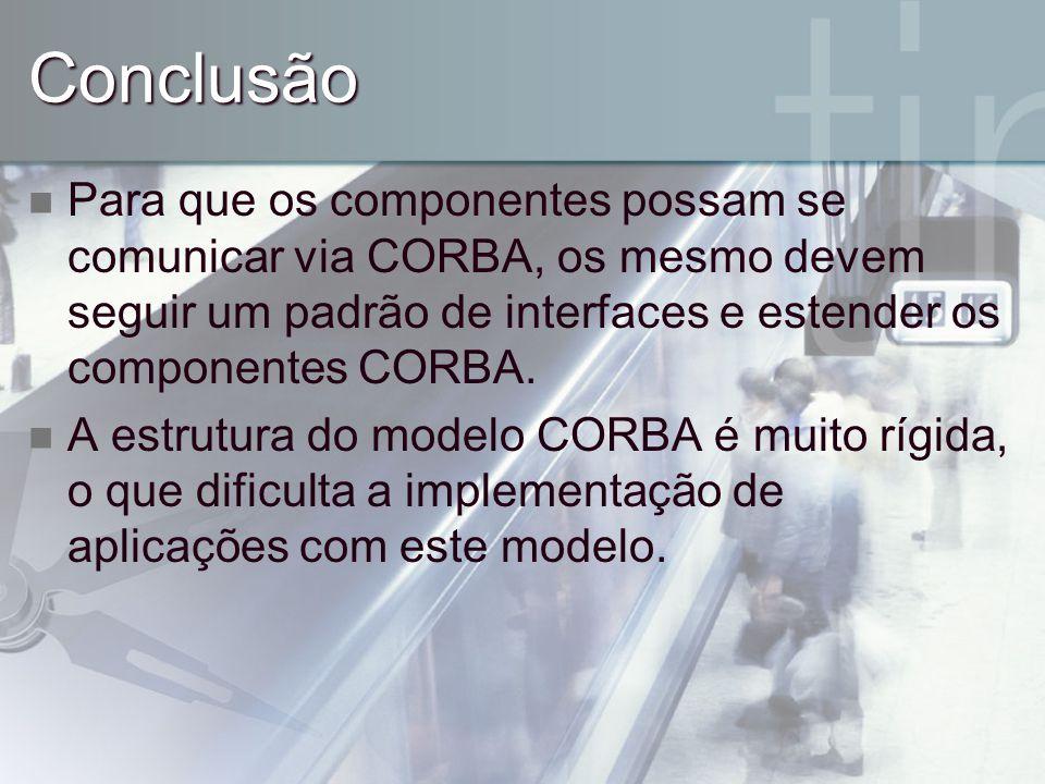 Conclusão Para que os componentes possam se comunicar via CORBA, os mesmo devem seguir um padrão de interfaces e estender os componentes CORBA. A estr