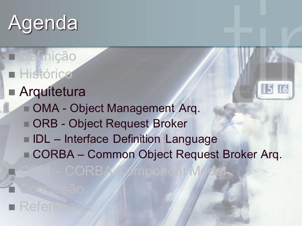 Agenda Definição Histórico Arquitetura OMA - Object Management Arq. ORB - Object Request Broker IDL – Interface Definition Language CORBA – Common Obj