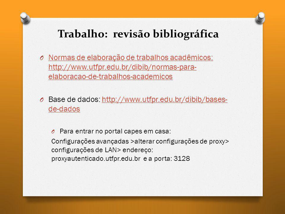 Trabalho: revisão bibliográfica O Normas de elaboração de trabalhos acadêmicos: http://www.utfpr.edu.br/dibib/normas-para- elaboracao-de-trabalhos-aca