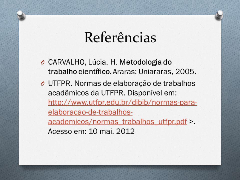 Referências O CARVALHO, Lúcia. H. Metodologia do trabalho científico. Araras: Uniararas, 2005. O UTFPR. Normas de elaboração de trabalhos acadêmicos d