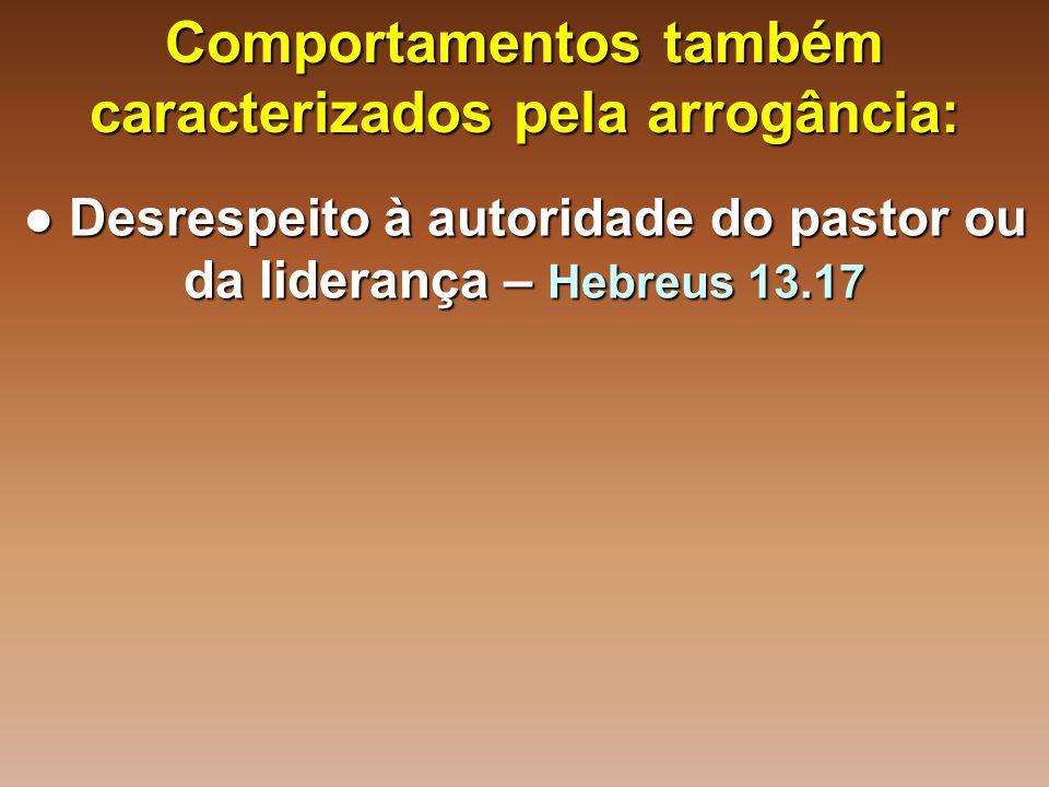 Comportamentos também caracterizados pela arrogância: ● Desrespeito à autoridade do pastor ou da liderança – Hebreus 13.17